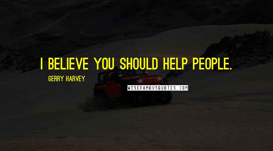 Gerry Harvey quotes: I believe you should help people.