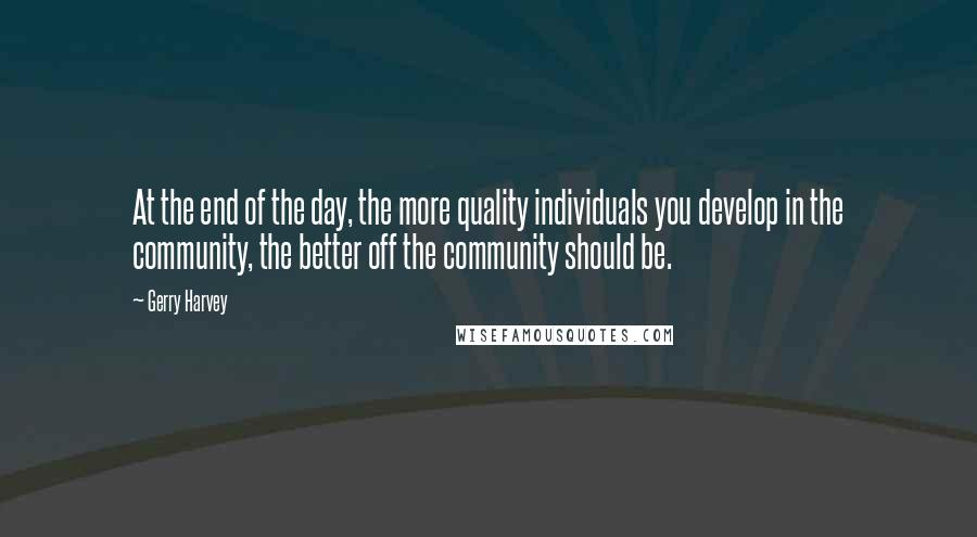 Gerry Harvey quotes: At the end of the day, the more quality individuals you develop in the community, the better off the community should be.