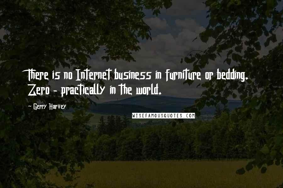 Gerry Harvey quotes: There is no Internet business in furniture or bedding. Zero - practically in the world.