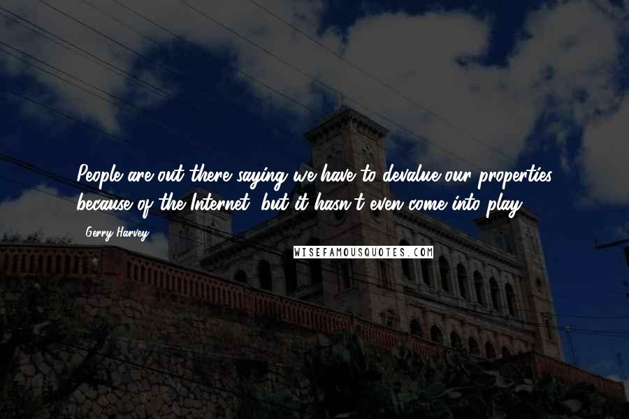 Gerry Harvey quotes: People are out there saying we have to devalue our properties because of the Internet, but it hasn't even come into play!