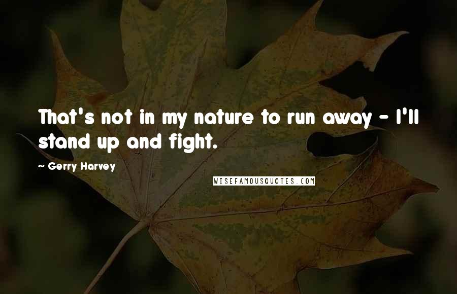 Gerry Harvey quotes: That's not in my nature to run away - I'll stand up and fight.