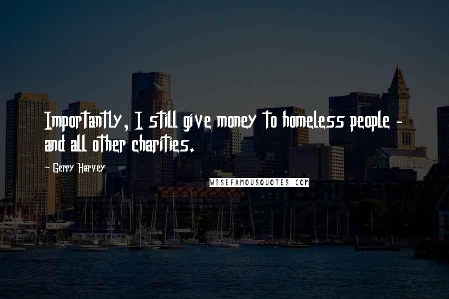 Gerry Harvey quotes: Importantly, I still give money to homeless people - and all other charities.