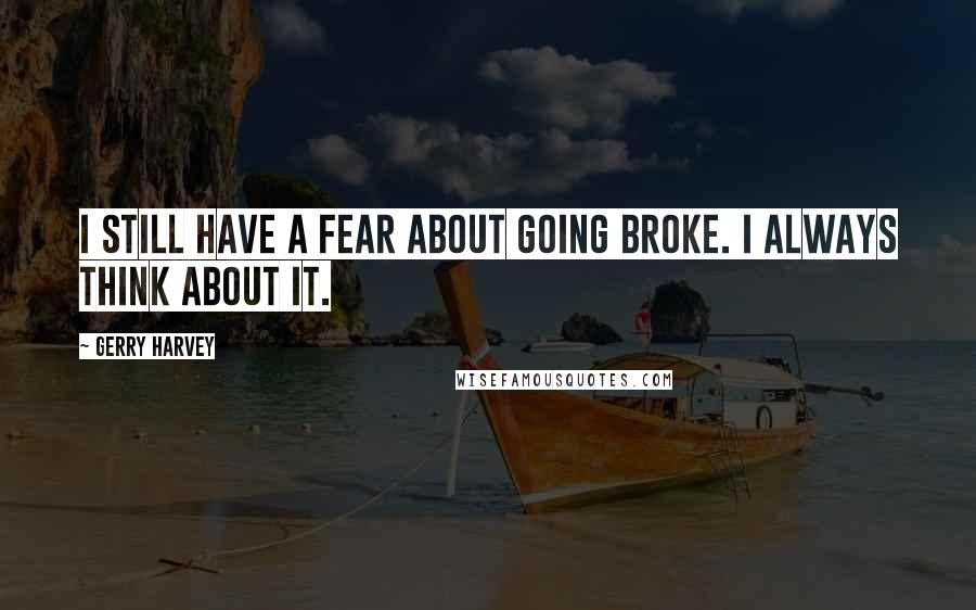 Gerry Harvey quotes: I still have a fear about going broke. I always think about it.