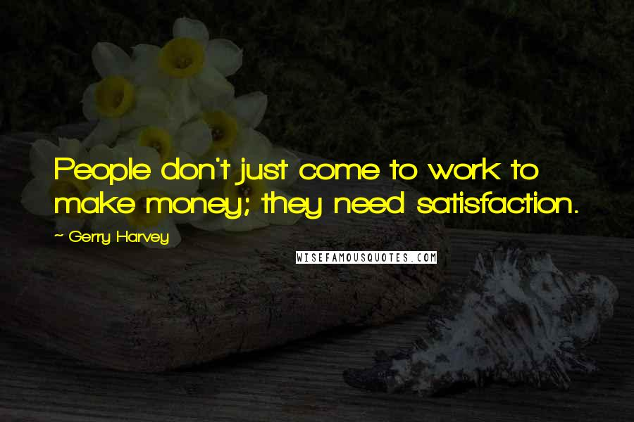 Gerry Harvey quotes: People don't just come to work to make money; they need satisfaction.