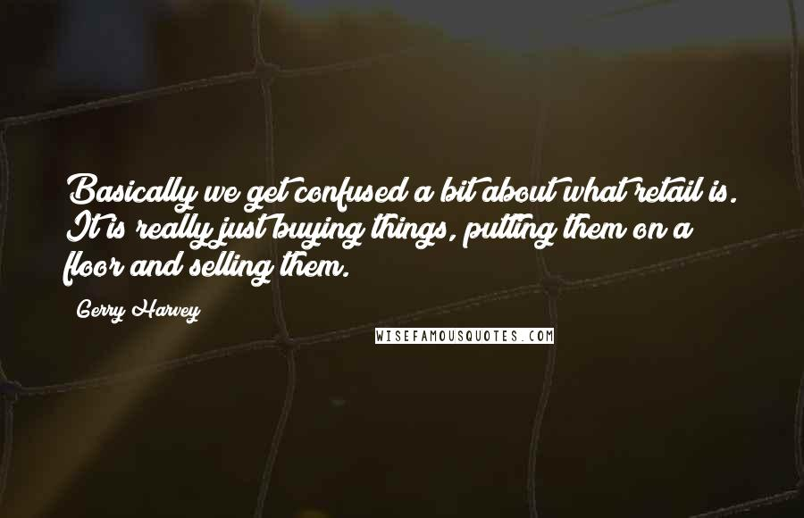 Gerry Harvey quotes: Basically we get confused a bit about what retail is. It is really just buying things, putting them on a floor and selling them.