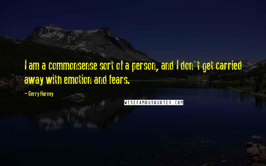 Gerry Harvey quotes: I am a commonsense sort of a person, and I don't get carried away with emotion and fears.