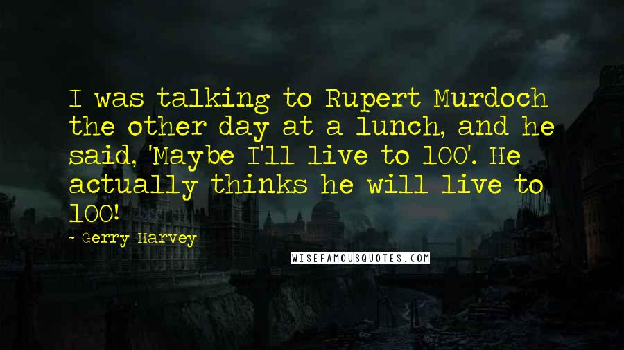 Gerry Harvey quotes: I was talking to Rupert Murdoch the other day at a lunch, and he said, 'Maybe I'll live to 100'. He actually thinks he will live to 100!