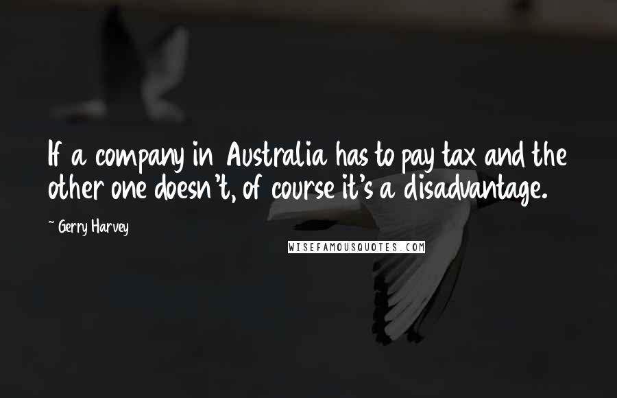 Gerry Harvey quotes: If a company in Australia has to pay tax and the other one doesn't, of course it's a disadvantage.