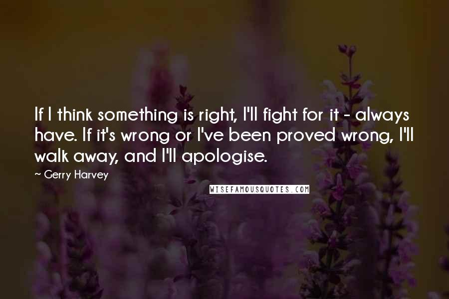 Gerry Harvey quotes: If I think something is right, I'll fight for it - always have. If it's wrong or I've been proved wrong, I'll walk away, and I'll apologise.