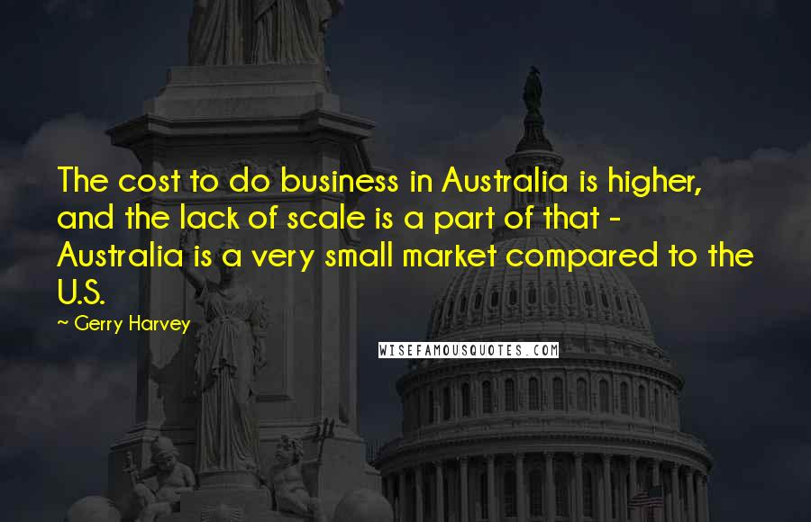 Gerry Harvey quotes: The cost to do business in Australia is higher, and the lack of scale is a part of that - Australia is a very small market compared to the U.S.