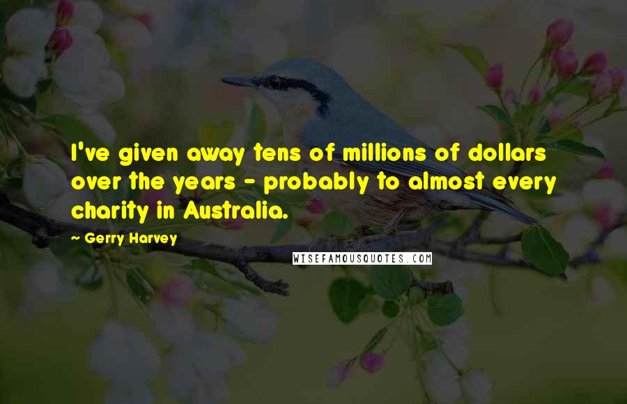 Gerry Harvey quotes: I've given away tens of millions of dollars over the years - probably to almost every charity in Australia.
