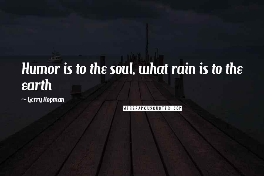 Gerry Hopman quotes: Humor is to the soul, what rain is to the earth