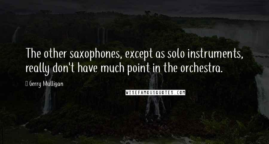 Gerry Mulligan quotes: The other saxophones, except as solo instruments, really don't have much point in the orchestra.