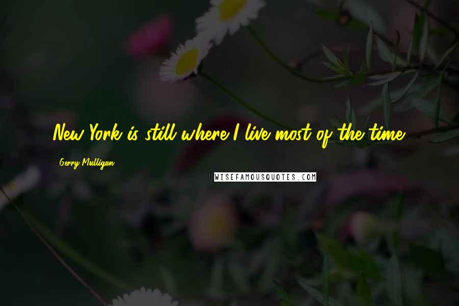 Gerry Mulligan quotes: New York is still where I live most of the time.