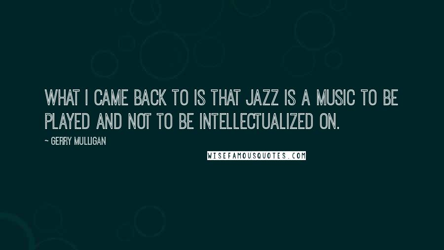 Gerry Mulligan quotes: What I came back to is that jazz is a music to be played and not to be intellectualized on.