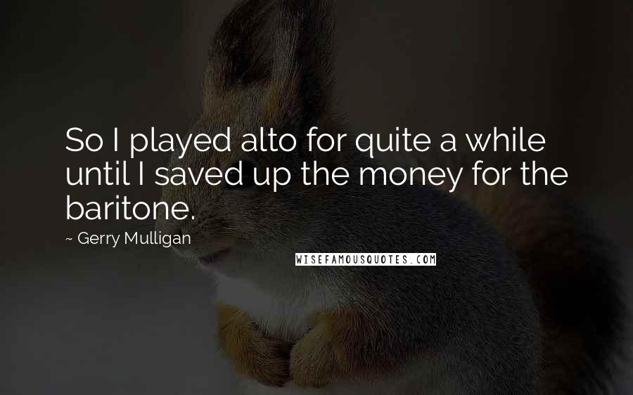 Gerry Mulligan quotes: So I played alto for quite a while until I saved up the money for the baritone.