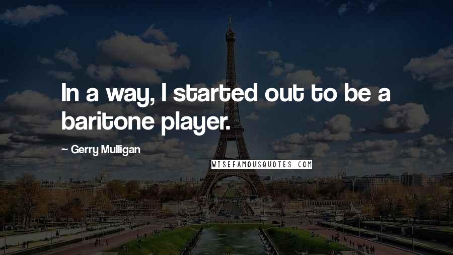Gerry Mulligan quotes: In a way, I started out to be a baritone player.