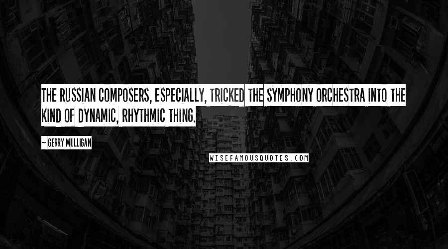 Gerry Mulligan quotes: The Russian composers, especially, tricked the symphony orchestra into the kind of dynamic, rhythmic thing.