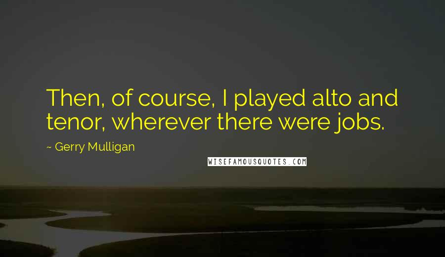 Gerry Mulligan quotes: Then, of course, I played alto and tenor, wherever there were jobs.