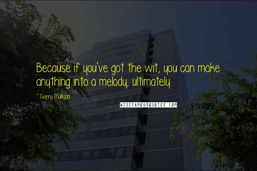 Gerry Mulligan quotes: Because if you've got the wit, you can make anything into a melody, ultimately.