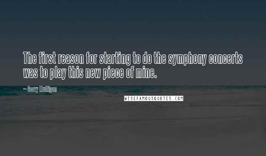 Gerry Mulligan quotes: The first reason for starting to do the symphony concerts was to play this new piece of mine.