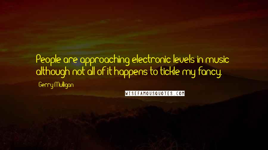 Gerry Mulligan quotes: People are approaching electronic levels in music; although not all of it happens to tickle my fancy.