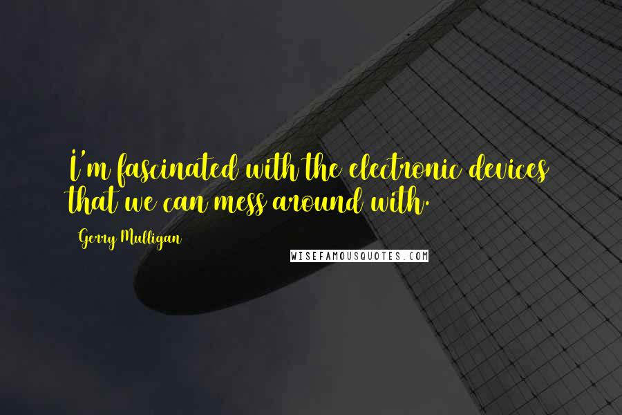 Gerry Mulligan quotes: I'm fascinated with the electronic devices that we can mess around with.