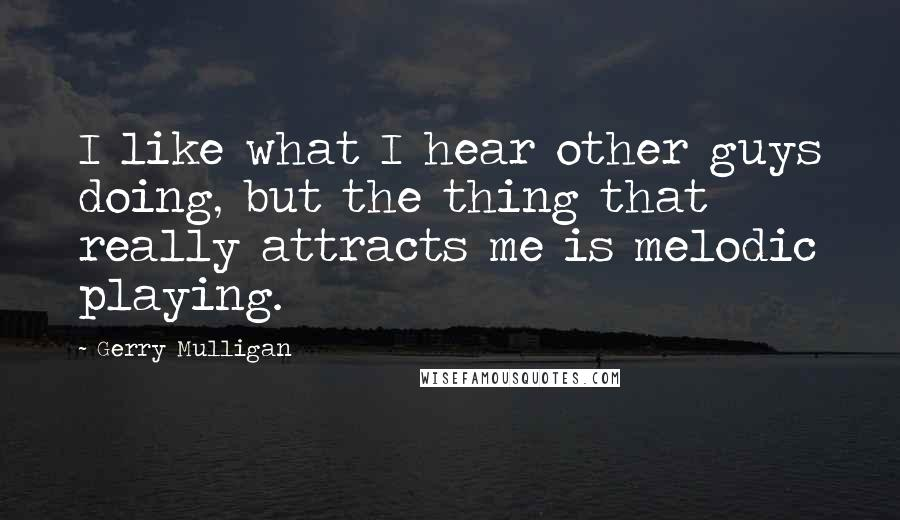 Gerry Mulligan quotes: I like what I hear other guys doing, but the thing that really attracts me is melodic playing.