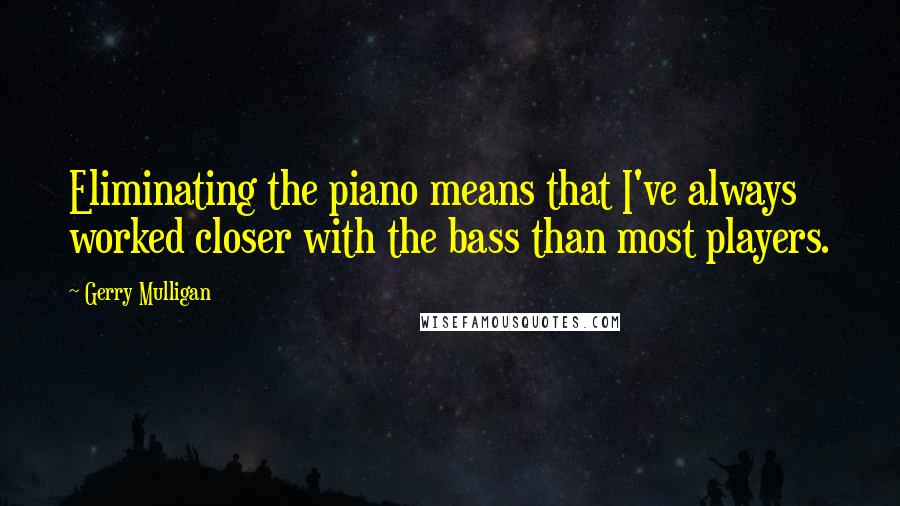 Gerry Mulligan quotes: Eliminating the piano means that I've always worked closer with the bass than most players.
