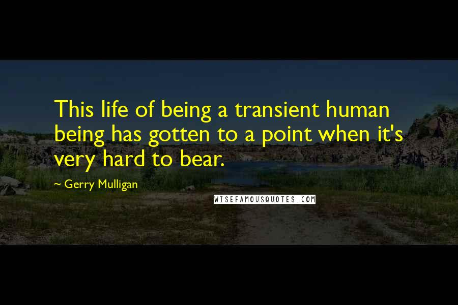 Gerry Mulligan quotes: This life of being a transient human being has gotten to a point when it's very hard to bear.