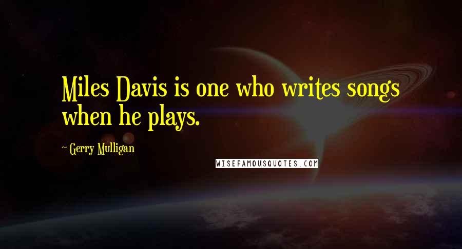 Gerry Mulligan quotes: Miles Davis is one who writes songs when he plays.