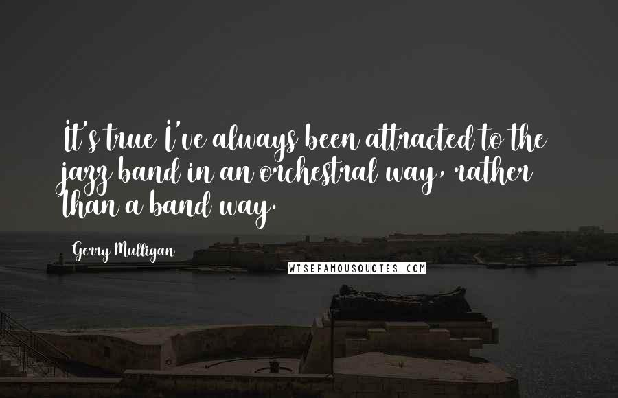 Gerry Mulligan quotes: It's true I've always been attracted to the jazz band in an orchestral way, rather than a band way.
