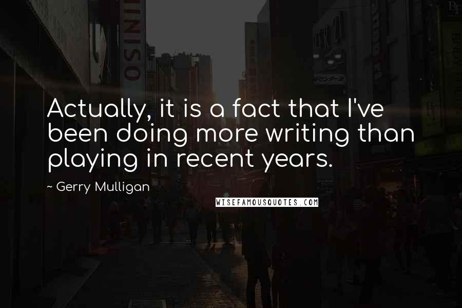 Gerry Mulligan quotes: Actually, it is a fact that I've been doing more writing than playing in recent years.