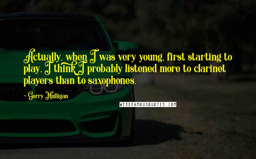 Gerry Mulligan quotes: Actually, when I was very young, first starting to play, I think I probably listened more to clarinet players than to saxophones.