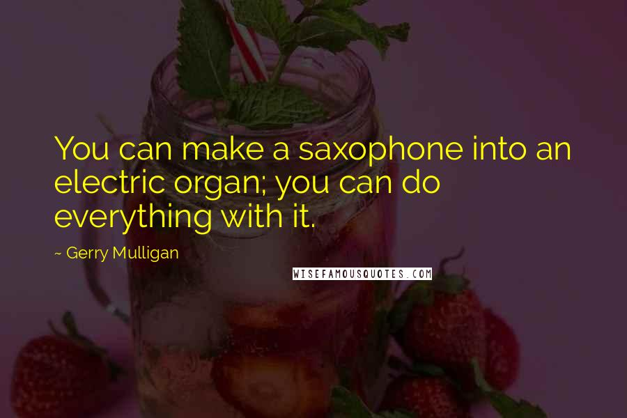 Gerry Mulligan quotes: You can make a saxophone into an electric organ; you can do everything with it.