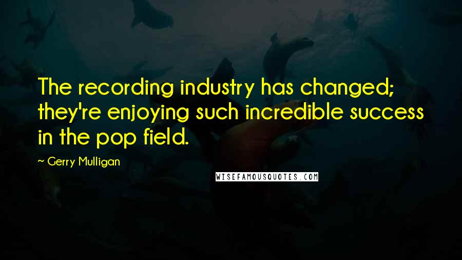 Gerry Mulligan quotes: The recording industry has changed; they're enjoying such incredible success in the pop field.