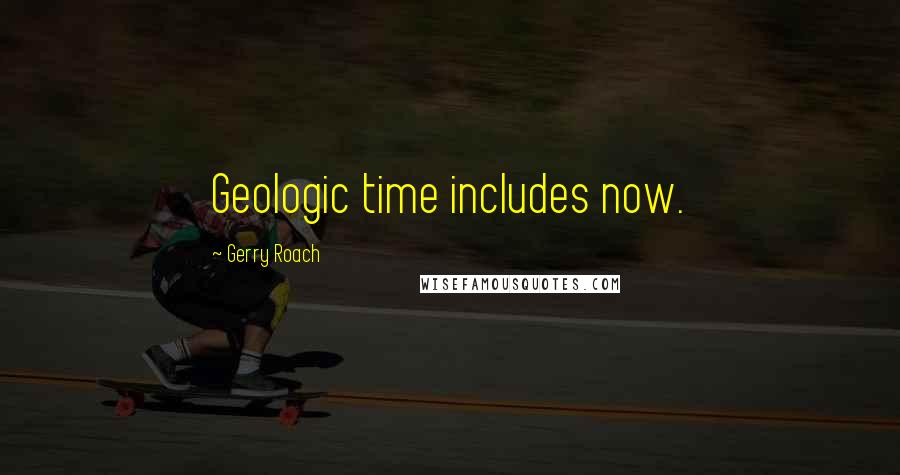 Gerry Roach quotes: Geologic time includes now.