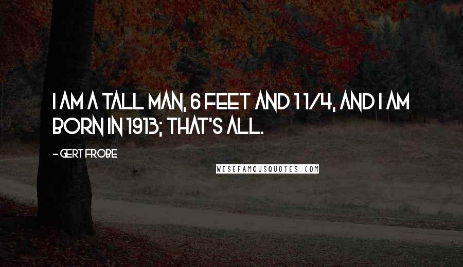 Gert Frobe quotes: I am a tall man, 6 feet and 1 1/4, and I am born in 1913; that's all.