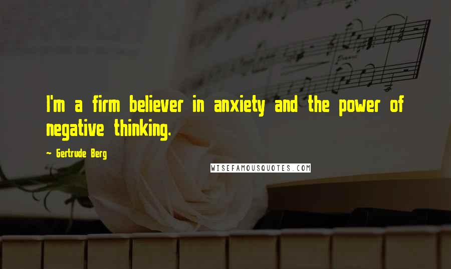 Gertrude Berg quotes: I'm a firm believer in anxiety and the power of negative thinking.