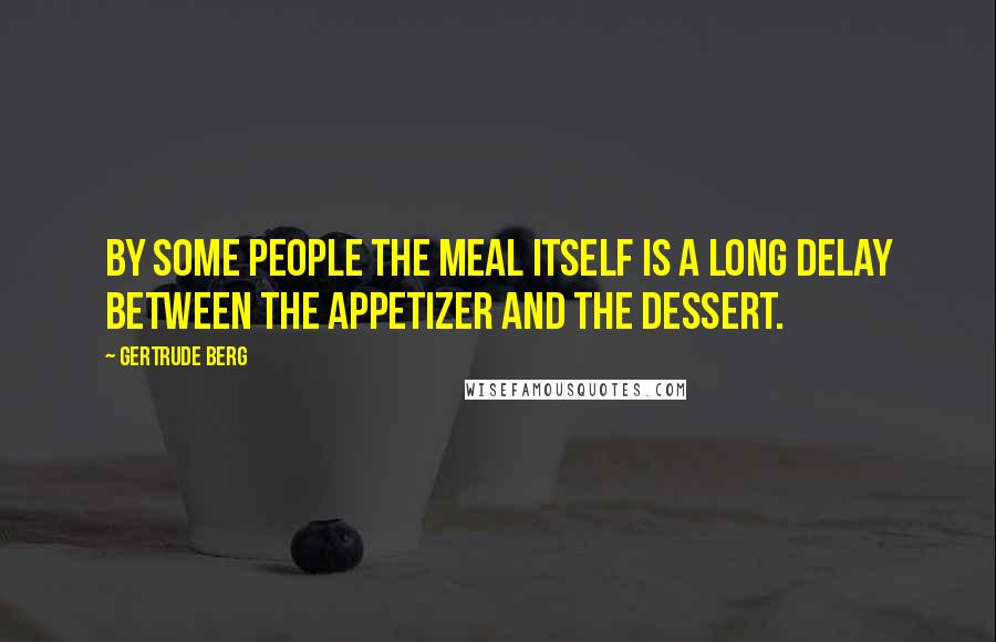 Gertrude Berg quotes: By some people the meal itself is a long delay between the appetizer and the dessert.