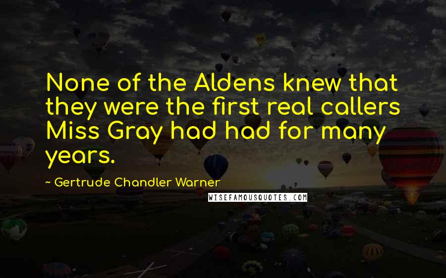 Gertrude Chandler Warner quotes: None of the Aldens knew that they were the first real callers Miss Gray had had for many years.