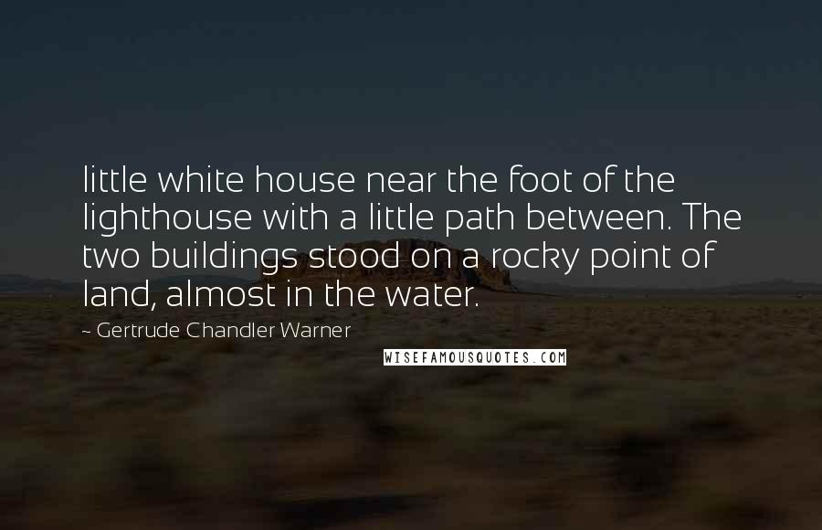 Gertrude Chandler Warner quotes: little white house near the foot of the lighthouse with a little path between. The two buildings stood on a rocky point of land, almost in the water.