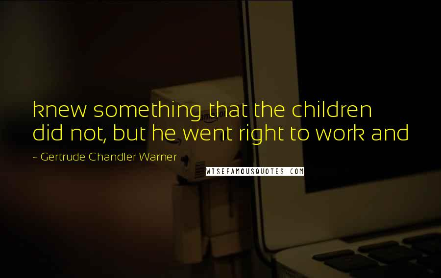 Gertrude Chandler Warner quotes: knew something that the children did not, but he went right to work and