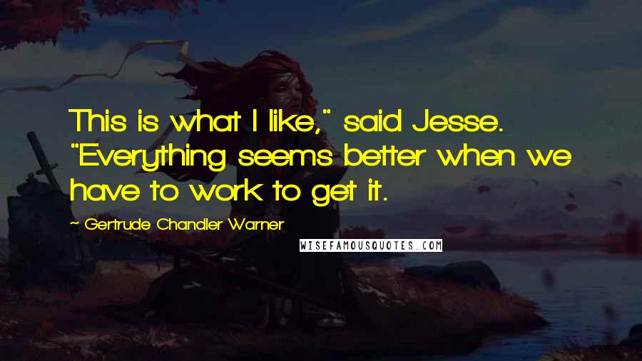 "Gertrude Chandler Warner quotes: This is what I like,"" said Jesse. ""Everything seems better when we have to work to get it."