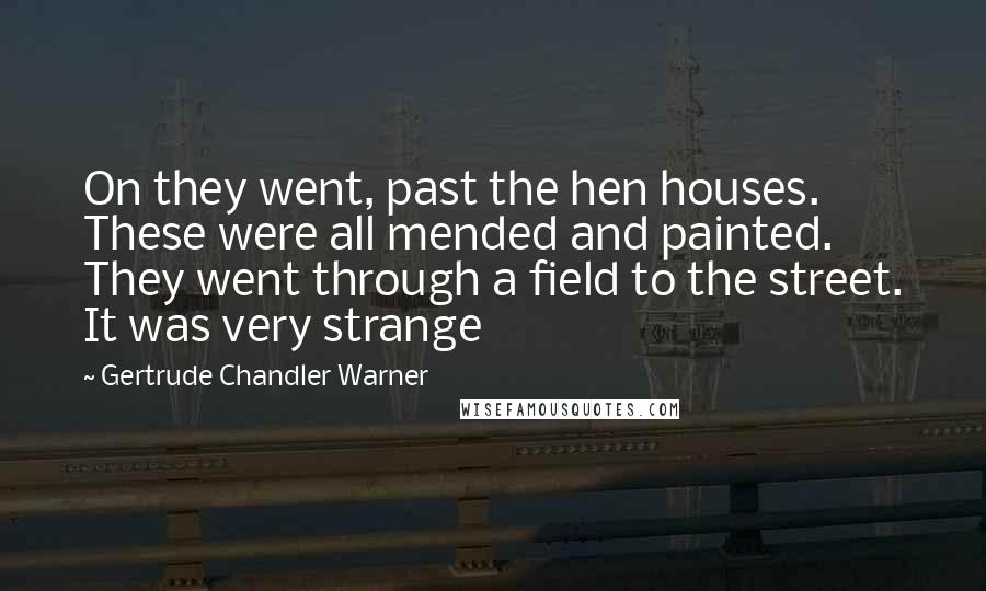 Gertrude Chandler Warner quotes: On they went, past the hen houses. These were all mended and painted. They went through a field to the street. It was very strange