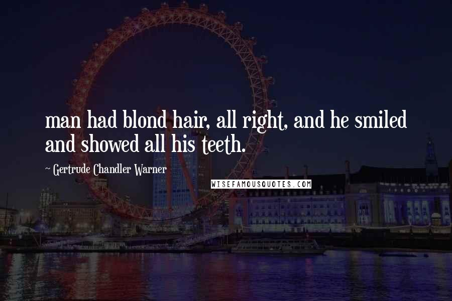 Gertrude Chandler Warner quotes: man had blond hair, all right, and he smiled and showed all his teeth.