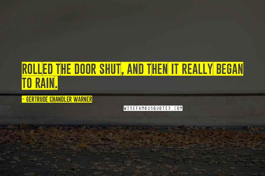 Gertrude Chandler Warner quotes: rolled the door shut, and then it really began to rain.