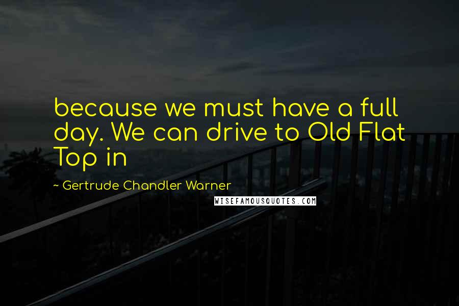 Gertrude Chandler Warner quotes: because we must have a full day. We can drive to Old Flat Top in