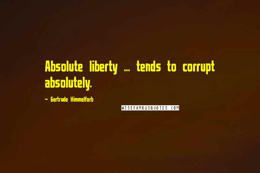 Gertrude Himmelfarb quotes: Absolute liberty ... tends to corrupt absolutely.