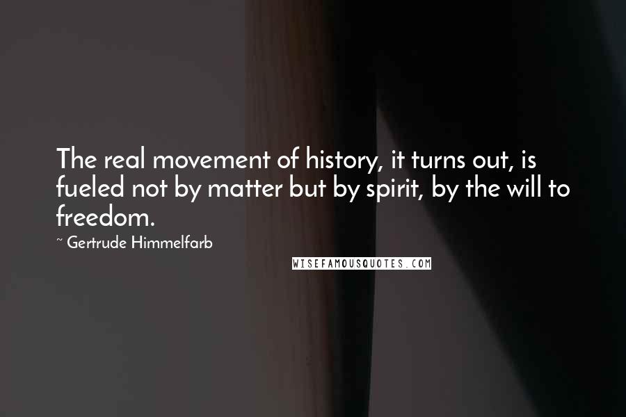 Gertrude Himmelfarb quotes: The real movement of history, it turns out, is fueled not by matter but by spirit, by the will to freedom.
